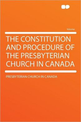 The Constitution and Procedure of the Presbyterian Church in Canada