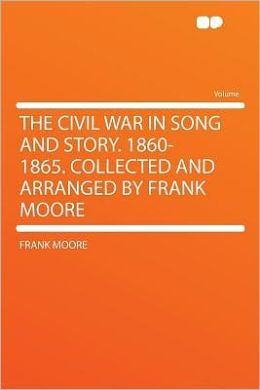 The Civil War in Song and Story. 1860-1865. Collected and Arranged by Frank Moore