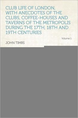 Club Life of London, With Anecdotes of the Clubs, Coffee-houses and Taverns of the Metropolis During the 17th, 18th and 19th Centuries Volume 1