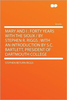 Mary and I: Forty Years With the Sioux / by Stephen R. Riggs ; With an Introduction by S.C. Bartlett, President of Dartmouth College