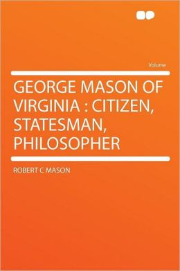 George Mason of Virginia: Citizen, Statesman, Philosopher