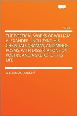 The Poetical Works of William Alexander: Including His Christiad, Dramas, and Minor Poems, With Dissertations on Poetry, and a Sketch of His Life