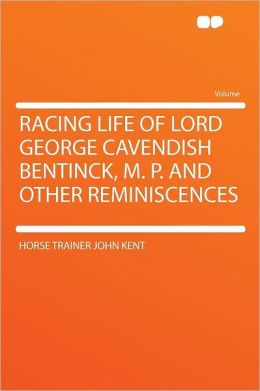 Racing Life of Lord George Cavendish Bentinck, M. P. and Other Reminiscences