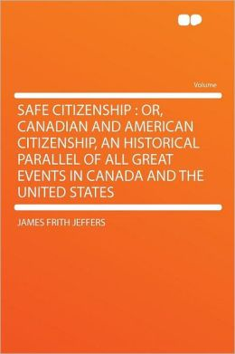 Safe Citizenship: Or, Canadian and American Citizenship, an Historical Parallel of All Great Events in Canada and the United States