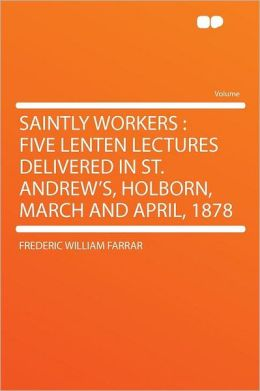 Saintly Workers: Five Lenten Lectures Delivered in St. Andrew's, Holborn, March and April, 1878