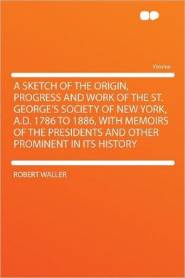 A Sketch of the Origin, Progress and Work of the St. George's Society of New York, A.D. 1786 to 1886, With Memoirs of the Presidents and Other Prominent in Its History