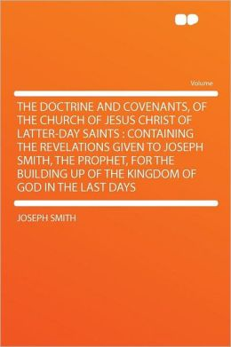 The Doctrine and Covenants, of the Church of Jesus Christ of Latter-Day Saints: Containing the Revelations Given to Joseph Smith, the Prophet, for the Building Up of the Kingdom of God in the Last Days