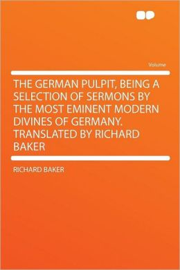 The German Pulpit, Being a Selection of Sermons by the Most Eminent Modern Divines of Germany. Translated by Richard Baker