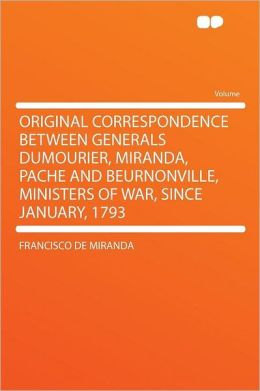 Original Correspondence Between Generals Dumourier, Miranda, Pache and Beurnonville, Ministers of War, Since January, 1793