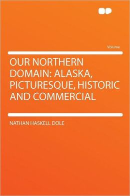 Our Northern Domain: Alaska, Picturesque, Historic and Commercial
