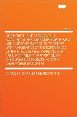 Our North Land: Being a Full Account of the Canadian North-West and Hudson's Bay Route, Together With a Narrative of the Experiences of the Hudson's Bay Expedition of 1884, Including a Description of the Climate, Resources, and the Characteristics o