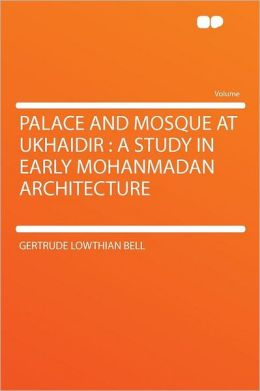 Palace and Mosque at Ukhaidir: a Study in Early Mohanmadan Architecture
