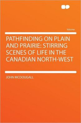 Pathfinding on Plain and Prairie: Stirring Scenes of Life in the Canadian North-West