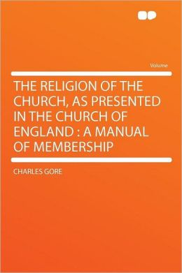 The Religion of the Church, as Presented in the Church of England: a Manual of Membership