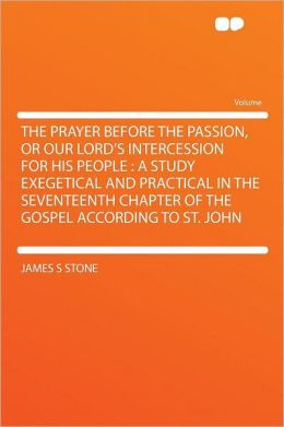 The Prayer Before the Passion, or Our Lord's Intercession for His People: a Study Exegetical and Practical in the Seventeenth Chapter of the Gospel According to St. John