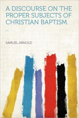 A Discourse on the Proper Subjects of Christian Baptism. ..