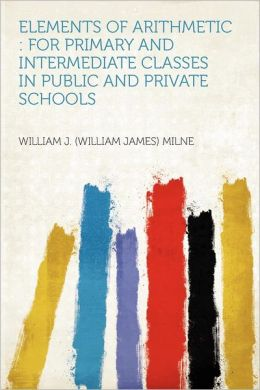 Elements of Arithmetic: For Primary and Intermediate Classes in Public and Private Schools