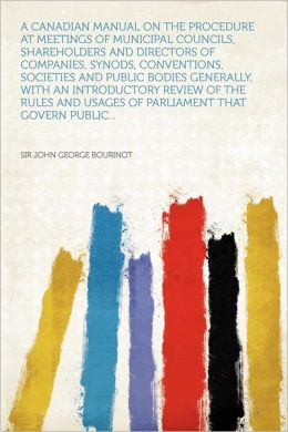 A Canadian Manual on the Procedure at Meetings of Municipal Councils, Shareholders and Directors of Companies, Synods, Conventions, Societies and Pu