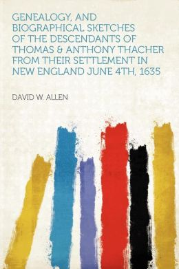 Genealogy, and Biographical Sketches of the Descendants of Thomas & Anthony Thacher From Their Settlement in New England June 4th, 1635