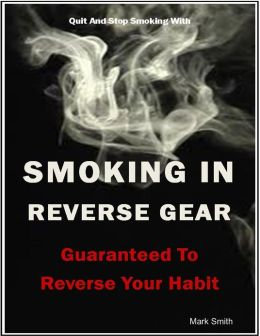 Quit and Stop Smoking With - Smoking In Reverse Gear - Guaranteed to Reverse Your Habit - Mark Smith