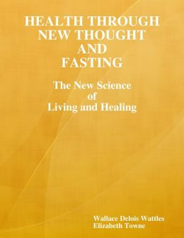 Health Through New Thought and Fasting: The New Science of Living and Healing