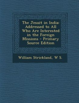 The Jesuit in India: Addressed to All Who Are Interested in the Foreign Missions - Primary Source Edition