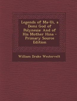 Legends of Ma-Ui, a Demi God of Polynesia: And of His Mother Hina - Primary Source Edition