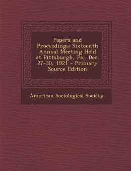 Papers and Proceedings: Sixteenth Annual Meeting Held at Pittsburgh, Pa., Dec. 27-30, 1921 - Primary Source Edition