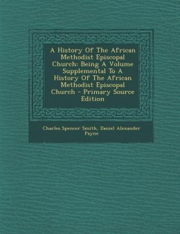 A History Of The African Methodist Episcopal Church: Being A Volume Supplemental To A History Of The African Methodist Episcopal Church - Primary Source Edition