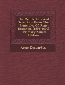 The Meditations And Selections From The Principles Of Ren Descartes (1596-1650) - Primary Source Edition