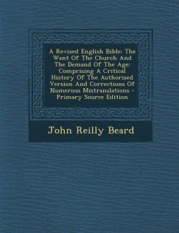 A Revised English Bible: The Want Of The Church And The Demand Of The Age: Comprising A Critical History Of The Authorised Version And Corrections Of Numerous Mistranslations - Primary Source Edition