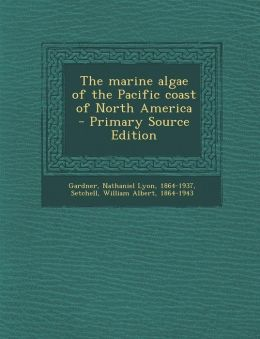 The marine algae of the Pacific coast of North America - Primary Source Edition
