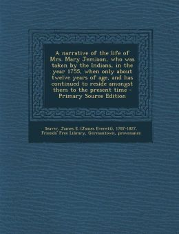 A narrative of the life of Mrs. Mary Jemison, who was taken by the Indians, in the year 1755, when only about twelve years of age, and has continued to reside amongst them to the present time - Primary Source Edition