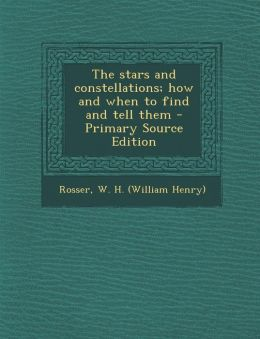 The stars and constellations; how and when to find and tell them - Primary Source Edition