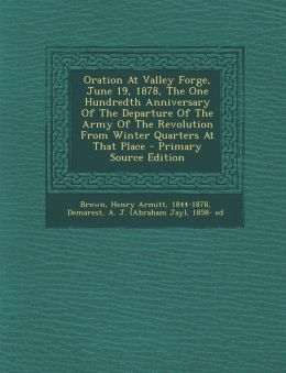 Oration At Valley Forge, June 19, 1878, The One Hundredth Anniversary Of The Departure Of The Army Of The Revolution From Winter Quarters At That Place - Primary Source Edition