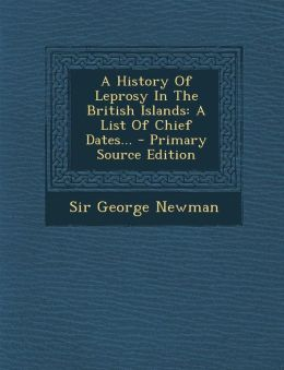 A History Of Leprosy In The British Islands: A List Of Chief Dates... - Primary Source Edition