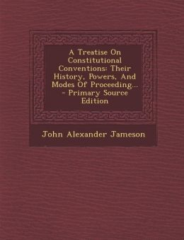 A Treatise On Constitutional Conventions: Their History, Powers, And Modes Of Proceeding...