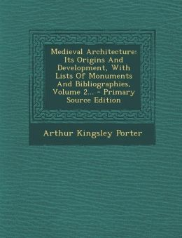 Medieval Architecture: Its Origins and Development, with Lists of Monuments and Bibliographies, Volume 2... - Primary Source Edition