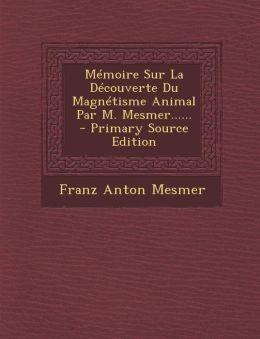 M moire Sur La D couverte Du Magn tisme Animal Par M. Mesmer......
