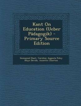 Kant On Education (Ueber P dagogik) - Primary Source Edition