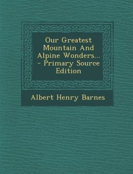 Our Greatest Mountain And Alpine Wonders... - Primary Source Edition