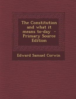 The Constitution and what it means to-day - Primary Source Edition