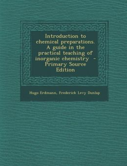 Introduction to chemical preparations. A guide in the practical teaching of inorganic chemistry - Primary Source Edition