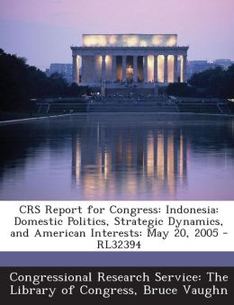 Crs Report for Congress: Indonesia: Domestic Politics, Strategic Dynamics, and American Interests: May 20, 2005 - Rl32394