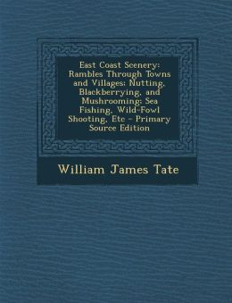 East Coast Scenery: Rambles Through Towns and Villages; Nutting, Blackberrying, and Mushrooming; Sea Fishing, Wild-Fowl Shooting, Etc - Primary Source Edition