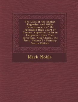 The Lives of the English Regicides: And Other Commissioners of the Pretended High Court of Justice, Appointed to Sit in Judgement Upon Their Sovereign, King Charles the First, Volume 2 - Primary Source Edition