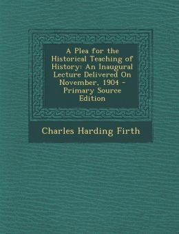 A Plea for the Historical Teaching of History: An Inaugural Lecture Delivered On November, 1904 - Primary Source Edition