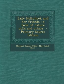 Lady Hollyhock and her friends: a book of nature dolls and others - Primary Source Edition