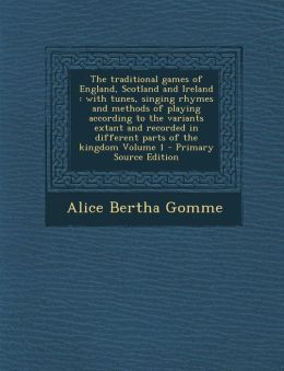 The traditional games of England, Scotland and Ireland: with tunes, singing rhymes and methods of playing according to the variants extant and recorded in different parts of the kingdom Volume 1 - Primary Source Edition