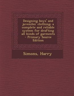 Designing boys' and juveniles' clothing; a complete and reliable system for drafting all kinds of garments - Primary Source Edition